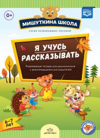 Мишуткина школа. Я учусь рассказывать (6-7 лет). Развивающая тетрадь для дошкольников с рекомендациями для родителей. ФГОС