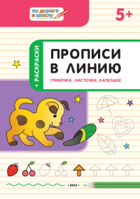 Пчёлкина С.В. Прописи в линию. Грибочки, листочки, капельки. Тетрадь для занятий с детьми 5-6 лет (ВАКО)