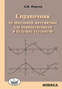 Фарков А.В. Справочник по школьной математике для первокурсников и будущих студентов (илекса)