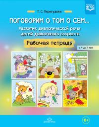 Поговорим о том о сем… Развитие диалогической речи детей дошкольного возраста. Рабочая тетрадь с 4 до 7 лет